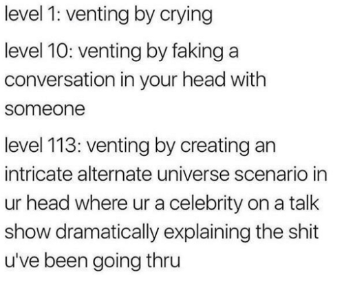 alternate universe: level 1: venting by crying  level 10: venting by faking a  conversation in your head with  someone  level 113: venting by creating an  intricate alternate universe scenario in  ur head where ur a celebrity on a talk  show dramatically explaining the shit  u've been going thru
