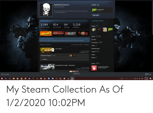 left 4 dead: Level (43  BadBobbyGamer ,  BadBobbyGamerBBG  Accrual Expert  3,434 XP  3K  I Am A Gaming Collector, Anime Collector, Music Collector, Tech Collector,  PC Hardware Enthusiast.  Edit Profile  Game Collector  Currently Online  3,184  814  64  5,218  Badges 33  Games Owned  DLC Owned  Reviews  Wishlisted  3K  Featured Games  DEADLY  PREMONITION  RUST  EXILE  BORDERLANDS  THE DIRECTOS CUT  Games 3,184  + Add a Showcase  Inventory  You've earned a slot for a showcase on your profile. Click here to select a showcase to display.  Screenshots 269  22.4 hours past 2 weeks  Recent Activity  Videos 1  Workshop Items  Left 4 Dead 2  LEFT4 DEAD  8.7 hrs on record  last played on Jan 1  Reviews 64  Guides  Achievement Progress 2 of 70  Artwork 1  A Review 1  Groups 464  Rocksmith® 2014 Edition - Remastered  Rochsmith  Humble Bundle Official  7.1 hrs on record  last played on Dec 31, 2019  142,835 Members  DOWNLOADS  FRIENDS  + ADD A GAME  5 of 5 Items Complete  & CHAT  10:02 PM  52 9 4)  A E 51 51 52  ENG  57  51  1/2/2020 My Steam Collection As Of 1/2/2020 10:02PM