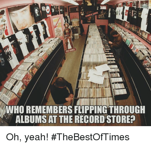 record store: LEVEL  LOWER WHO REMEMBERS FLIPPING THROUGH  ALBUMSAT THE RECORD STORE Oh, yeah!  #TheBestOfTimes