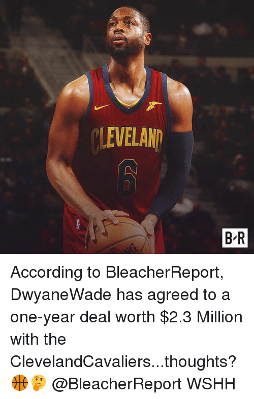 Memes, Wshh, and According: LEVELAN  B R According to BleacherReport, DwyaneWade has agreed to a one-year deal worth $2.3 Million with the ClevelandCavaliers...thoughts? 🏀🤔 @BleacherReport WSHH