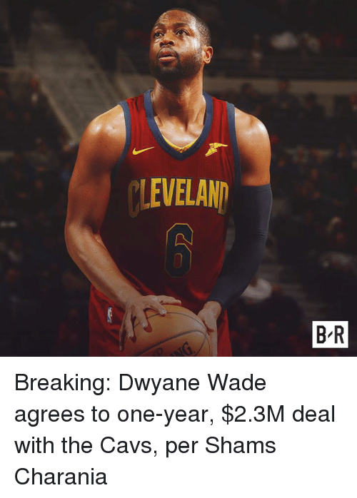 Cavs, Dwyane Wade, and One: LEVELAND  B-R Breaking: Dwyane Wade agrees to one-year, $2.3M deal with the Cavs, per Shams Charania