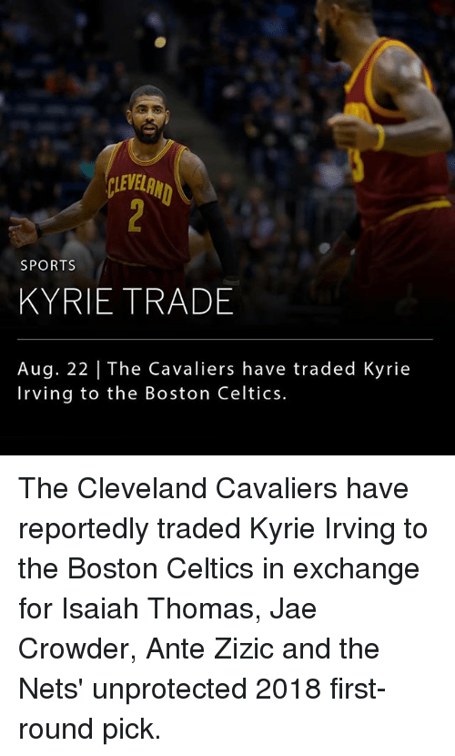 Boston Celtics: LEVELRN  SPORTS  KYRIE TRADE  Aug. 22 | The Cavaliers have traded Kyrie  Irving to the Boston Celtics. The Cleveland Cavaliers have reportedly traded Kyrie Irving to the Boston Celtics in exchange for Isaiah Thomas, Jae Crowder, Ante Zizic and the Nets' unprotected 2018 first-round pick.