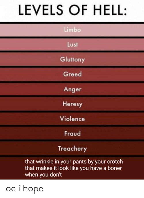 wrinkle: LEVELS OF HELL:  Limbo  Lust  Gluttony  Greed  Anger  Heresy  Violence  Fraud  Treachery  that wrinkle in your pants by your crotch  that makes it look like you have a boner  when you don't oc i hope