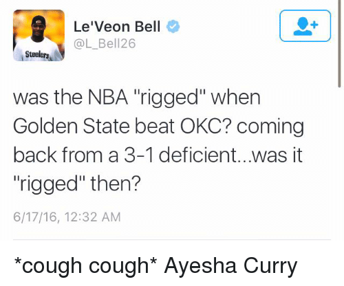 "Ayesha Curry, Nba, and Nfl: Le'Veon Bell  @L Bell 26  Steelers  was the NBA rigged"" when  Golden State beat OKC? coming  back from a 3-1 deficient...was it  ""rigged"" then?  6/17/16, 12:32 AM *cough cough* Ayesha Curry"