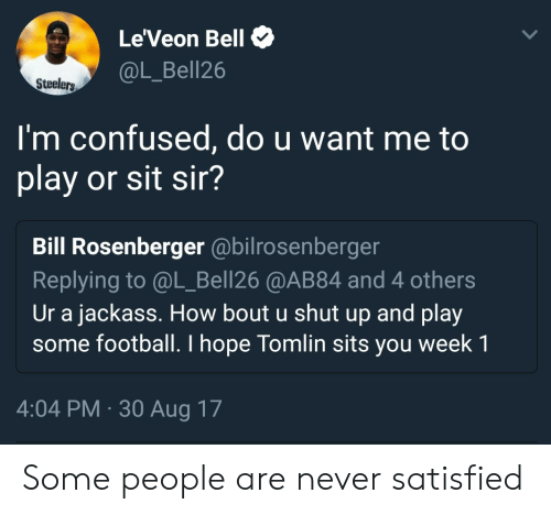 leveon bell: Le'Veon Bell  @L_Bell26  Steelers  I'm confused, do u want me to  play or sit sir?  Bill Rosenberger @bilrosenberger  Replying to @L_Bell26 @AB84 and 4 others  Ur a jackass. How bout u shut up and play  some football. I hope Tomlin sits you week 1  4:04 PM-30 Aug 17 Some people are never satisfied