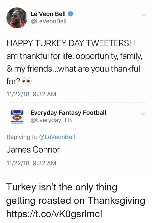Fantasy football: Le'Veon Bell  @LeVeonBell  HAPPY TURKEY DAY TWEETERS!  am thankful for life, opportunity, family,  & my friends...what are youu thankful  for? )  11/22/18, 9:32 AM  eryday Fantasy Football  EFFB  Fantasy Football  Replying to @LeVeonBell  James Connor  11/22/18, 9:32 AM Turkey isn't the only thing getting roasted on Thanksgiving https://t.co/vK0gsrlmcI