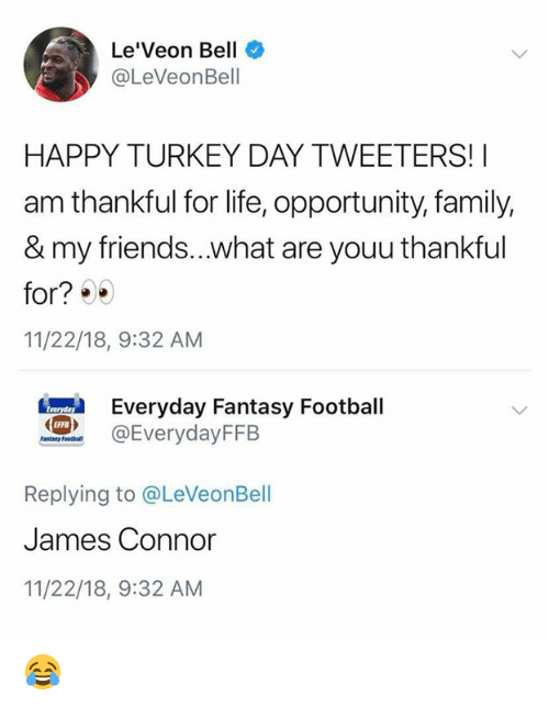 Fantasy football: Le'Veon Bell  @LeVeonBell  HAPPY TURKEY DAY TWEETERS!I  am thankful for life, opportunity, family,  & my friends...what are youu thankful  for?  11/22/18, 9:32 AM  eryday Fantasy Football  @EverydayFFB  EFFB  Replying to @LeVeonBell  James Connor  11/22/18, 9:32 AM 😂