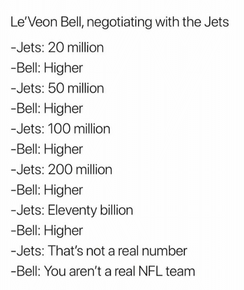 leveon bell: Le'Veon Bell, negotiating with the Jets  -Jets: 20 million  -Bell: Higher  -Jets: 50 million  -Bell: Higher  -Jets: 100 milion  Bell: Higher  -Jets: 200 million  -Bell: Higher  -Jets: Eleventy billion  -Bell: Higher  -Jets: That's not a real number  -Bell: You aren't a real NFL team