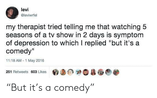 "tv show: levi  @leviwrfel  my therapist tried telling me that watching 5  seasons of a tv show in 2 days is symptom  of depression to which I replied ""but it's a  comedy""  11:18 AM-1 May 2016  251 Retweets 603 Likes ""But it's a comedy"""