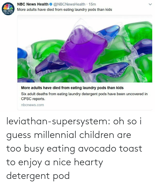 pod: leviathan-supersystem: oh so i guess millennial children are too busy eating avocado toast to enjoy a nice hearty detergent pod