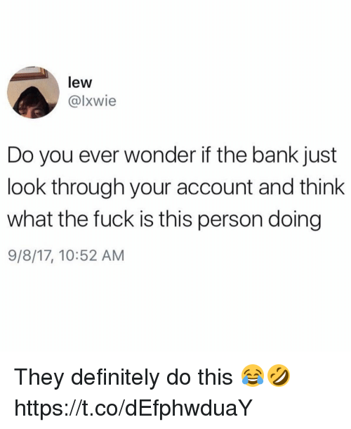 Definitely, Bank, and Fuck: lew  @lxwie  Do you ever wonder if the bank just  look through your account and think  what the fuck is this person doing  9/8/17, 10:52 AM They definitely do this 😂🤣 https://t.co/dEfphwduaY