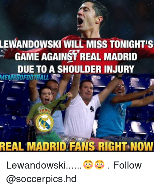 Memes, Real Madrid, and Game: LEWANDOWSKI WILL MISS TONIGHT's  GAME AGAINST REAL MADRID  DUE TO A SHOULDER INJURY  MEMESOFOOTBALL.  REAL MADRID FANS RIGHT NOW Lewandowski......😳😳 . Follow @soccerpics.hd