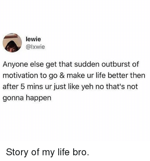 Funny, Life, and Motivation: lewie  @lxwie  Anyone else get that sudden outburst of  motivation to go & make ur life better then  after 5 mins ur just like yeh no that's not  gonna happen Story of my life bro.