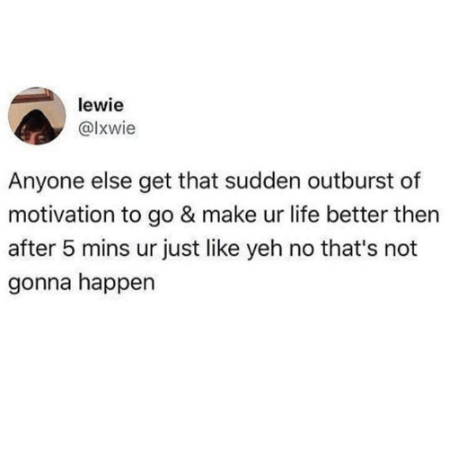 Life, Humans of Tumblr, and Motivation: lewie  @lxwie  Anyone else get that sudden outburst of  motivation to go & make ur life better then  after 5 mins ur just like yeh no that's not  gonna happen