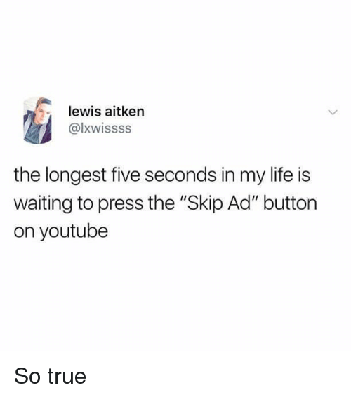 """Life, Memes, and True: lewis aitken  @lxwissss  the longest five seconds in my life is  waiting to press the """"Skip Ad"""" button  on youtube So true"""