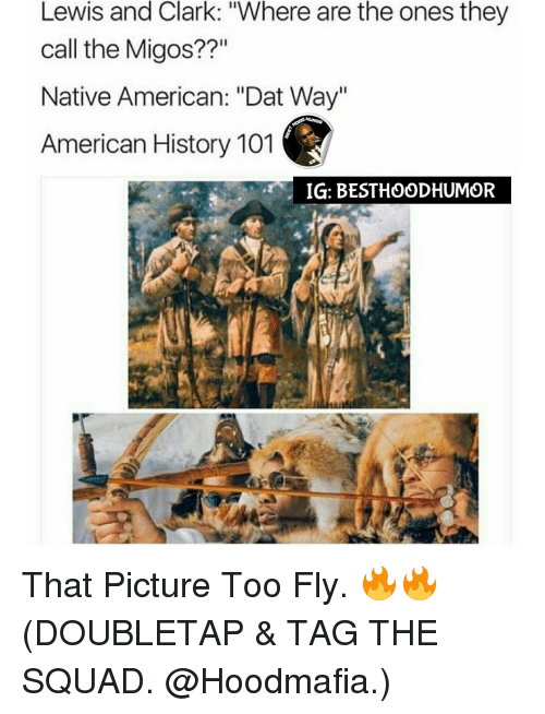 "Memes, Migos, and Native American: Lewis and Clark: 'Where are the ones they  call the Migos??""  Native American: ""Dat Way""  American History 101  IGI: BESTHOODHUMOR That Picture Too Fly. 🔥🔥 (DOUBLETAP & TAG THE SQUAD. @Hoodmafia.)"