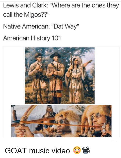 "Funny, Migos, and Native American: Lewis and Clark: ""Where are the ones they  call the Migos??""  Native American: ""Dat Way""  American History 101 GOAT music video 😳📽"