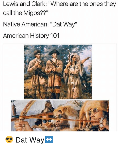 "Memes, Migos, and Native American: Lewis and Clark: ""Where are the ones they  call the Migos??""  Native American: ""Dat Way""  American History 101 😎 Dat Way↔️"