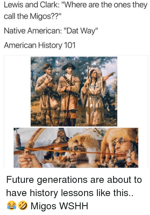 "Memes, Migos, and Native American: Lewis and Clark: ""Where are the ones they  call the Migos??""  Native American: ""Dat Way""  American History 101 Future generations are about to have history lessons like this.. 😂🤣 Migos WSHH"