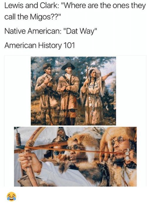 "Clarks, Dat, and Americans: Lewis and Clark: ""Where are the ones they  call the Migos??""  Native American: ""Dat Way""  American History 101 😂"