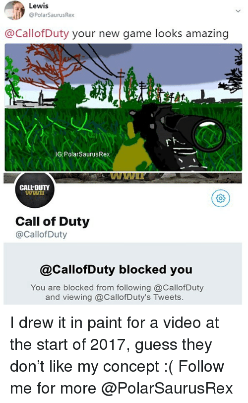 Memes, Call of Duty, and Game: Lewis  @PolarSaurusRex  @CallofDuty your new game looks amazing  IG:PolarSaurusRex  CALL DUTY  Call of Duty  @CallofDuty  @CallofDuty blocked you  You are blocked from following @CallofDuty  and viewing @CallofDuty's Tweets I drew it in paint for a video at the start of 2017, guess they don't like my concept :( Follow me for more @PolarSaurusRex