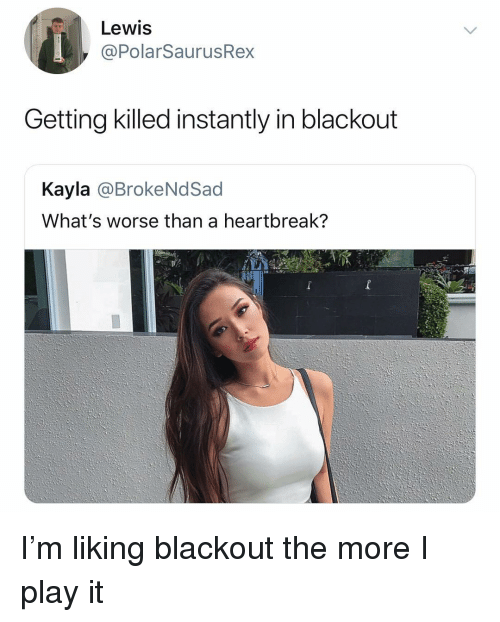blackout: Lewis  @PolarSaurusRex  Getting killed instantly in blackout  Kayla @BrokeNdSad  What's worse than a heartbreak? I'm liking blackout the more I play it