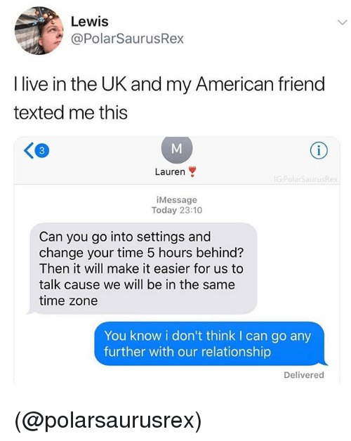 American, Live, and Time: Lewis  @PolarSaurusRex  I live in the UK and my American friend  texted me this  佃  3  Lauren  iMessage  Today 23:10  Can you go into settings and  change your time 5 hours behind?  Then it will make it easier for us to  talk cause we will be in the same  time zone  You know i don't think I can go any  further with our relationship  Delivered (@polarsaurusrex)