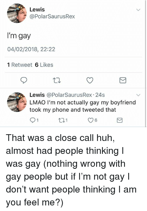 Huh, Lmao, and Memes: Lewis  @PolarSaurusRex  I'm gay  04/02/2018, 22:22  1 Retweet 6 Likes  Lewis @PolarSaurusRex 24s  LMAO I'm not actually gay my boyfriend  took my phone and tweeted that  91  131  6 That was a close call huh, almost had people thinking I was gay (nothing wrong with gay people but if I'm not gay I don't want people thinking I am you feel me?)