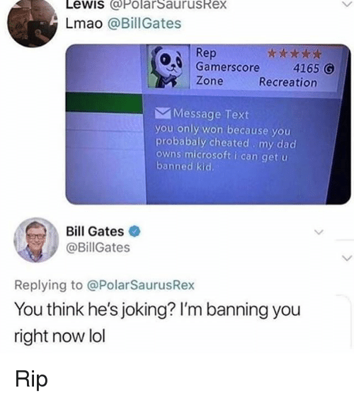 Bill Gates, Dad, and Lmao: Lewis @PolarSaurusRex  Lmao @Bill Gates  Rep  Gamerscore4165 G  Zone  Recreation  Message Text  you only won because you  probabaly cheated my dad  owns microsoft i can get u  banned kid  Bill Gates  @BillGates  Replying to @PolarSaurusRe  You think he's joking? I'm banning you  right now lol Rip