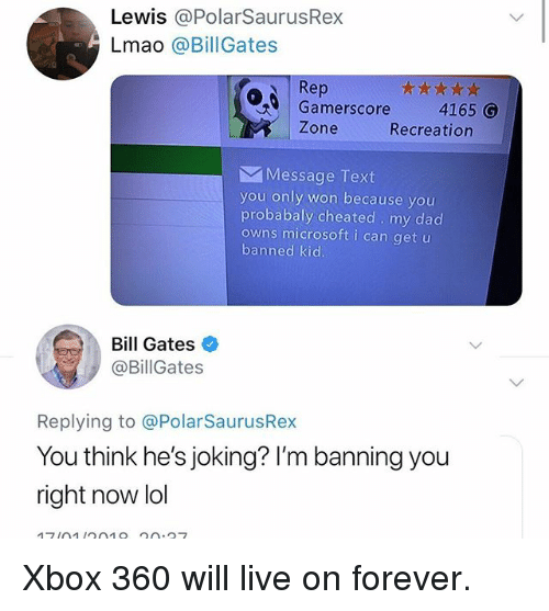 Bill Gates, Dad, and Lmao: Lewis @PolarSaurusRex  Lmao @BillGates  Rep  Gamerscore  4165 G  Zone  Recreation  Message Text  you only won because you  probabaly cheated my dad  owns microsoft i can get u  banned kid  Bill Gates  @BillGates  Replying to @PolarSaurusRex  You think he's joking? I'm banning you  right now lol Xbox 360 will live on forever.