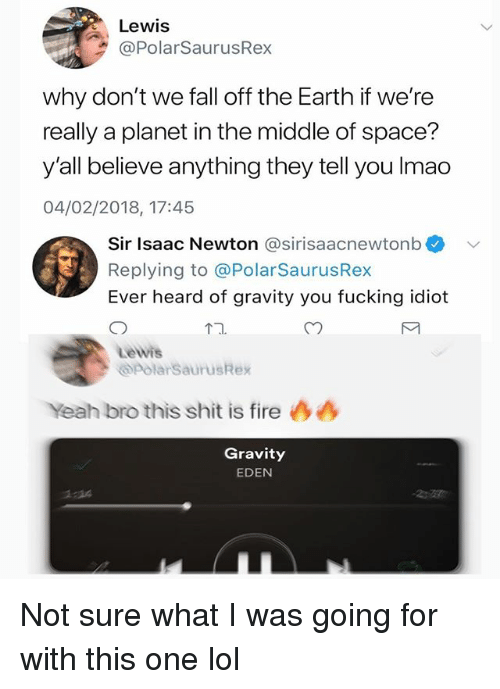 Fall, Fire, and Fucking: Lewis  PolarSaurusRex  why don't we fall off the Earth if we're  really a planet in the middle of space?  y'all believe anything they tell you Imao  04/02/2018, 17:45  Sir Isaac Newton @sirisaacnewtonb  Replying to @PolarSaurusRex  Ever heard of gravity you fucking idiot  12  Lewis  polarSaurusRex  Yeah bro this shit is fire  Gravity  EDEN  1:14 Not sure what I was going for with this one lol