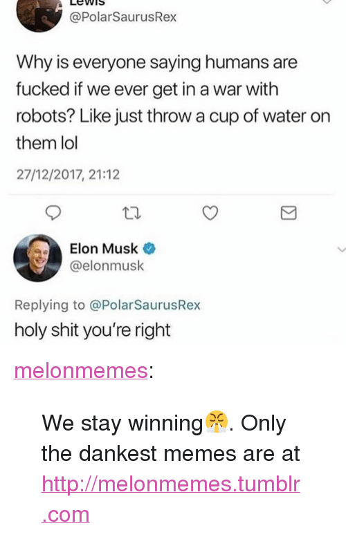 """Dankest: LewiS  @PolarSaurusRex  Why is everyone saying humans are  fucked if we ever get in a war with  robots? Like just throw a cup of water on  them lol  27/12/2017, 21:12  Elon Musk  @elonmusk  Replying to @PolarSaurusRex  holy shit you're right <p><a href=""""https://melonmemes.tumblr.com/post/169327105265/we-stay-winning-only-the-dankest-memes-are-at"""" class=""""tumblr_blog"""">melonmemes</a>:</p>  <blockquote><p>We stay winning😤. Only the dankest memes are at <a href=""""http://melonmemes.tumblr.com"""">http://melonmemes.tumblr.com</a></p></blockquote>"""