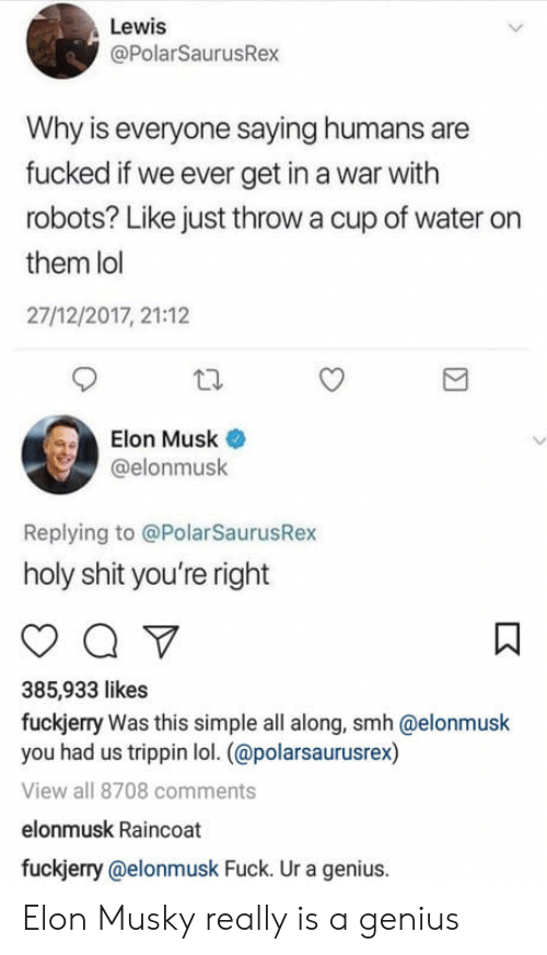 Fuckjerry: Lewis  @PolarSaurusRex  Why is everyone saying humans are  fucked if we ever get in a war with  robots? Like just throw a cup of water on  them lol  27/12/2017, 21:12  Elon Musk  @elonmusk  Replying to @PolarSaurusRex  holy shit you're right  385,933 likes  fuckjerry Was this simple all along, smh @elonmusk  you had us trippin lol. (@polarsaurusrex)  View all 8708 comments  elonmusk Raincoat  fuckjerry @elonmusk Fuck. Ur a genius. Elon Musky really is a genius