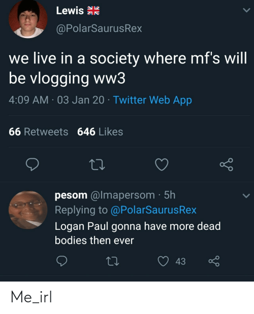 ww3: Lewis R  @PolarSaurusRex  we live in a society where mf's will  be vlogging ww3  4:09 AM · 03 Jan 20 · Twitter Web App  66 Retweets 646 Likes  pesom @lmapersom · 5h  Replying to @PolarSaurusRex  Logan Paul gonna have more dead  bodies then ever  43 Me_irl