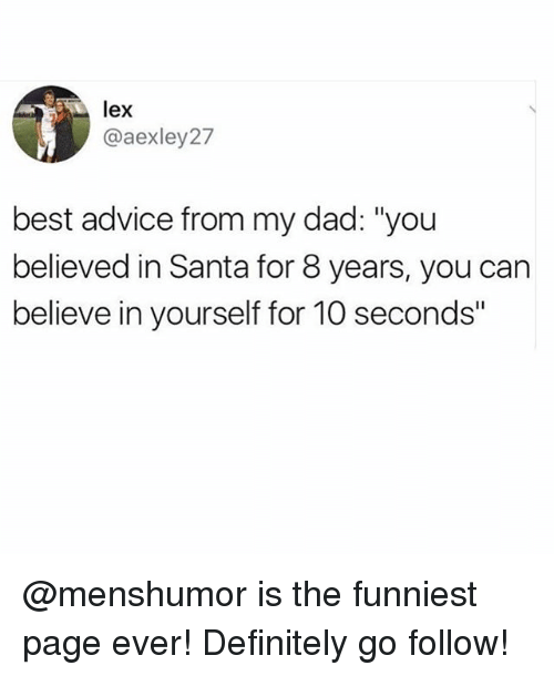 """Advice, Dad, and Definitely: lex  @aexley27  best advice from my dad: """"you  believed in Santa for 8 years, you can  believe in yourself for 10 seconds"""" @menshumor is the funniest page ever! Definitely go follow!"""
