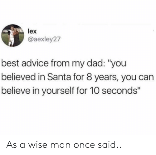 """Wise Man: lex  @aexley27  best advice from my dad: """"you  believed in Santa for 8 years, you can  believe in yourself for 10 seconds"""" As a wise man once said.."""