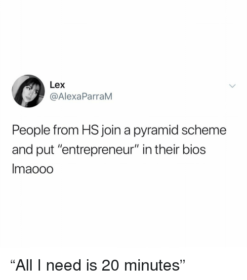 """bios: Lex  @AlexaParraM  People from HS join a pyramid scheme  and put """"entrepreneur"""" in their bios  Imaooo """"All I need is 20 minutes"""""""