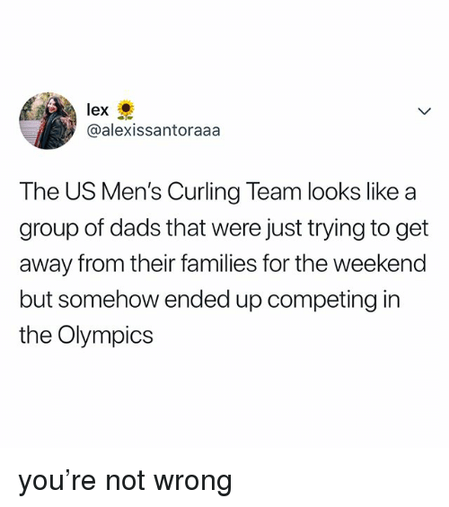 The Weekend, Relatable, and Olympics: lex  @alexissantoraaa  The US Men's Curling Team looks like a  group of dads that were just trying to get  away from their families for the weekend  but somehow ended up competing in  the Olympics you're not wrong
