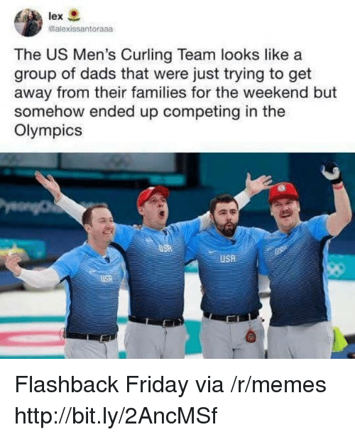 Flashback: lex  @alexissantoraaa  The US Men's Curling Team looks like a  group of dads that were just trying to get  away from their families for the weekend but  somehow ended up competing in the  Olympics  USA Flashback Friday via /r/memes http://bit.ly/2AncMSf