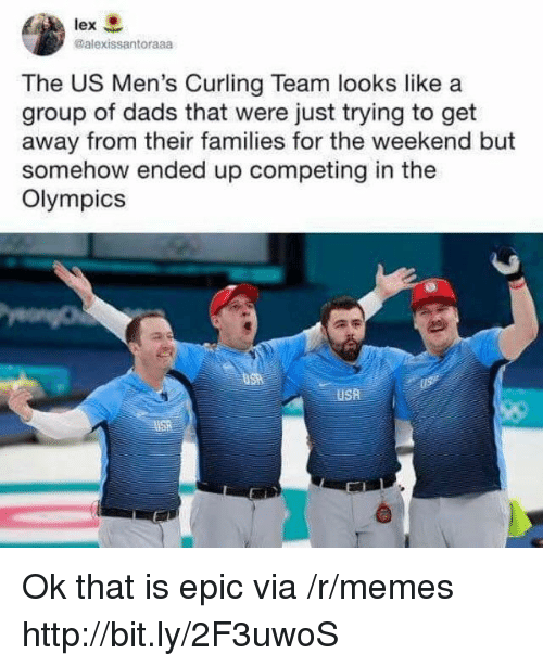 curling: lex  @alexissantoraaa  The US Men's Curling Team looks like a  group of dads that were just trying to get  away from their families for the weekend but  somehow ended up competing in the  Olympics  USA Ok that is epic via /r/memes http://bit.ly/2F3uwoS