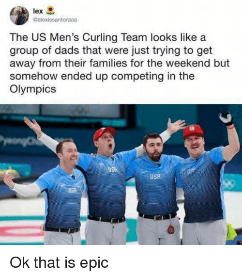curling: lex  @alexissantoraaa  The US Men's Curling Team looks like a  group of dads that were just trying to get  away from their families for the weekend but  somehow ended up competing in the  Olympics  USA Ok that is epic