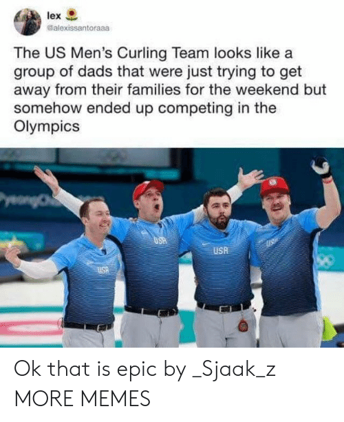 curling: lex  @alexissantoraaa  The US Men's Curling Team looks like a  group of dads that were just trying to get  away from their families for the weekend but  somehow ended up competing in the  Olympics  USA Ok that is epic by _Sjaak_z MORE MEMES