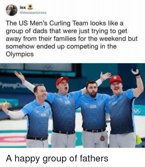 Happy, The Weekend, and Olympics: lex  Galexissantoraaa  The US Men's Curling Team looks like a  group of dads that were just trying to get  away from their families for the weekend but  somehow ended up competing in the  Olympics  USR <p>A happy group of fathers</p>