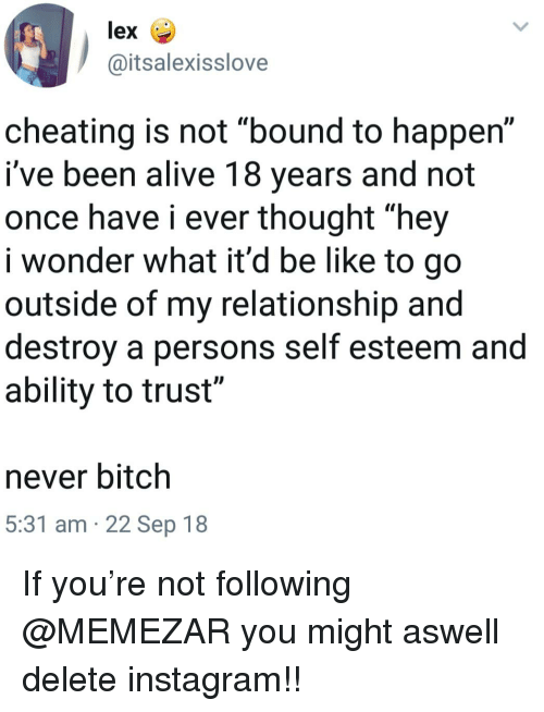 """Alive, Be Like, and Bitch: lex  @itsalexisslove  cheating is not """"bound to happen""""  i've been alive 18 years and not  once have i ever thought """"hey  i wonder what it'd be like to go  outside of my relationship and  destroy a persons self esteem and  ability to trust  never bitch  5:31 am 22 Sep 18 If you're not following @MEMEZAR you might aswell delete instagram!!"""