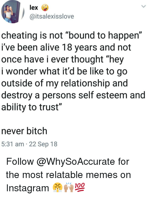 """Relatable Memes: lex  @itsalexisslove  cheating is not """"bound to happen""""  i've been alive 18 years and not  once have i ever thought """"hey  i wonder what it'd be like to go  outside of my relationship and  destroy a persons self esteem and  ability to trust""""  never bitch  5:31 am 22 Sep 18 Follow @WhySoAccurate for the most relatable memes on Instagram 😤🙌🏽💯"""