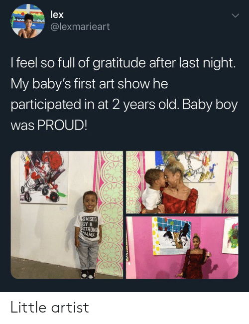 gratitude: lex  @lexmarieart  I feel so full of gratitude after last night.  My baby's first art show he  participated in at 2 years old. Baby boy  was PROUD!  RAISED  SY A  STRONS  AMA Little artist