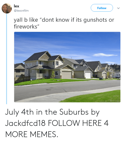 """july 4th: lex  @lexonfilm  Follow  yall b like """"dont know if its gunshots or  fireworks"""" July 4th in the Suburbs by Jackdfcd18 FOLLOW HERE 4 MORE MEMES."""