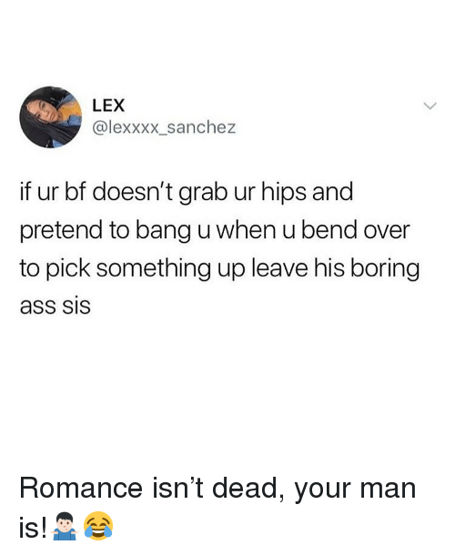 Ass, Memes, and Bend Over: LEX  @lexxxx_sanchez  if ur bf doesn't grab ur hips and  pretend to bang u when u bend over  to pick something up leave his boring  ass SIS Romance isn't dead, your man is!🤷🏻♂️😂