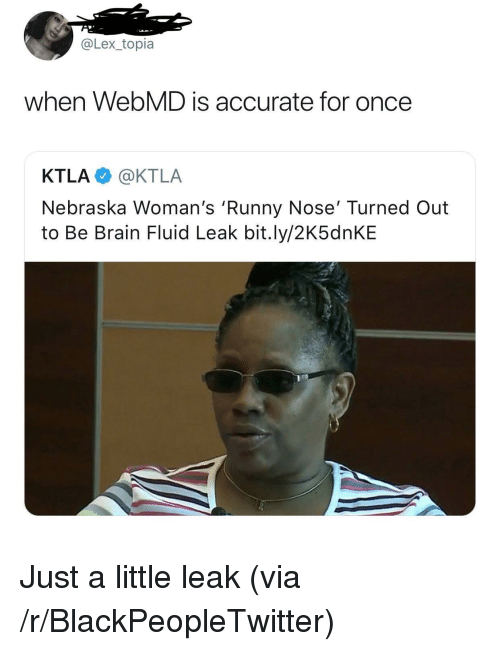 Ktla: @Lex_topia  when WebMD is accurate for once  KTLA @KTLA  Nebraska Woman's 'Runny Nose' Turned Out  to Be Brain Fluid Leak bit.ly/2K5dnKE <p>Just a little leak (via /r/BlackPeopleTwitter)</p>