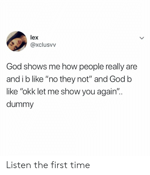 "dummy: lex  @xclusvv  God shows me how people really are  and i b like ""no they not"" and Godb  like ""okk let me show you again""..  dummy Listen the first time"